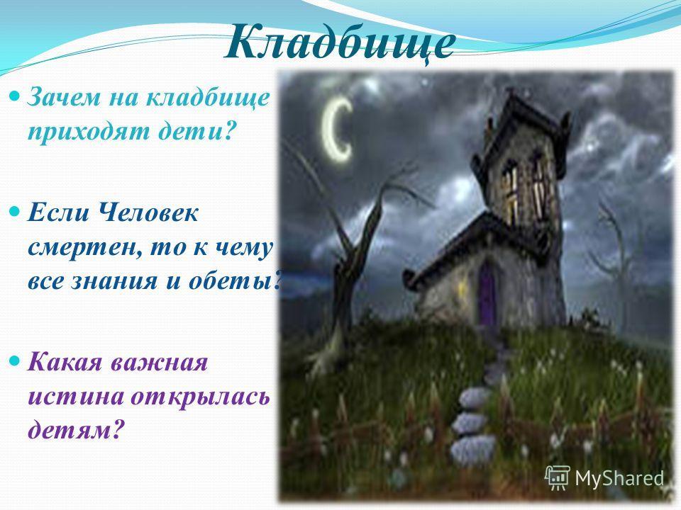 Кладбище Зачем на кладбище приходят дети? Если Человек смертен, то к чему все знания и обеты? Какая важная истина открылась детям?