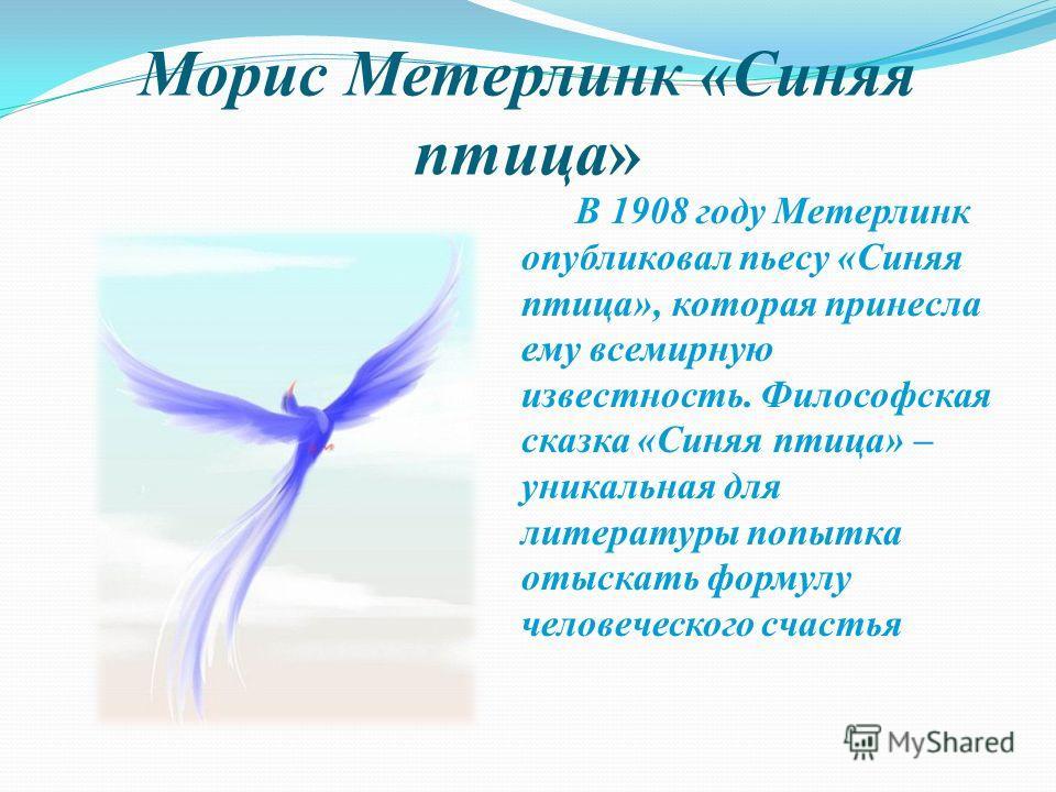 Морис Метерлинк «Синяя птица» В 1908 году Метерлинк опубликовал пьесу «Синяя птица», которая принесла ему всемирную известность. Философская сказка «Синяя птица» – уникальная для литературы попытка отыскать формулу человеческого счастья