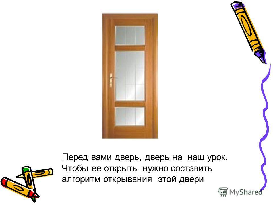 Перед вами дверь, дверь на наш урок. Чтобы ее открыть нужно составить алгоритм открывания этой двери