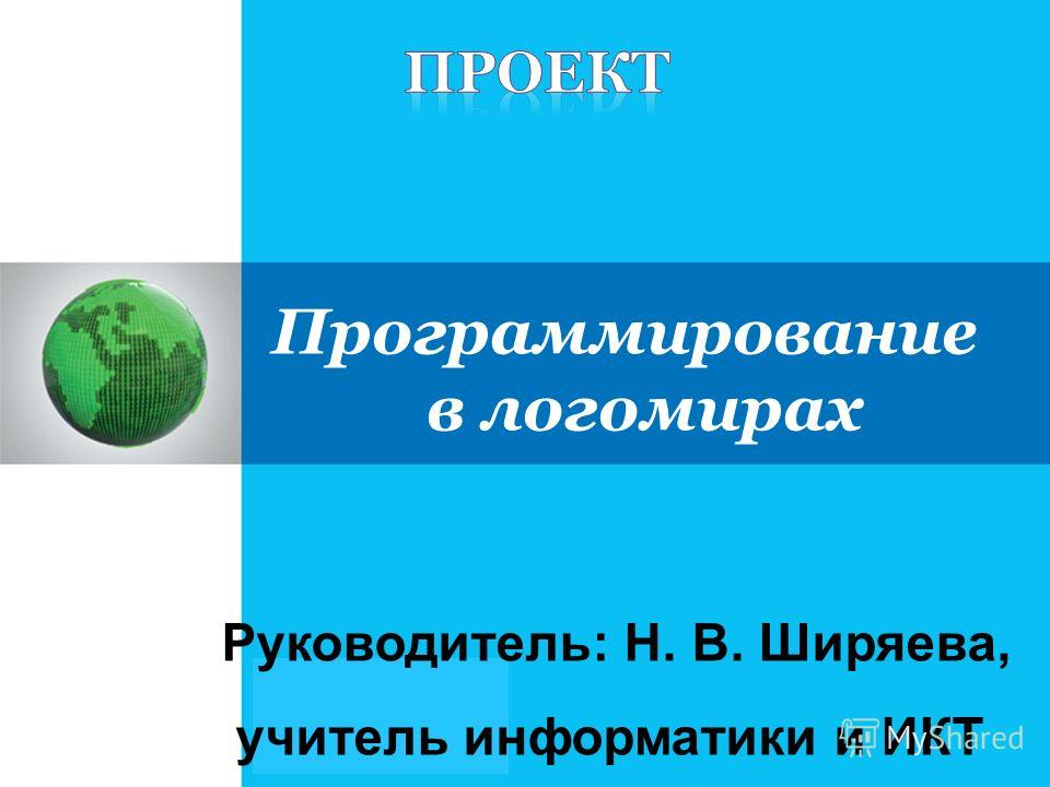 Руководитель: Н. В. Ширяева, учитель информатики и ИКТ Программирование в логомирах