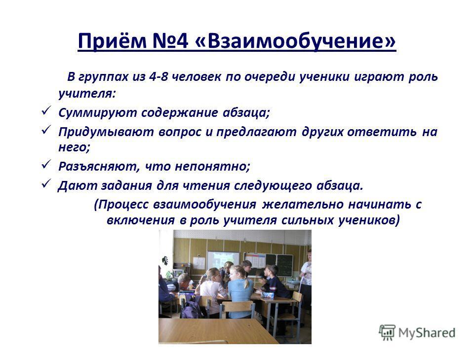Приём 4 «Взаимообучение» В группах из 4-8 человек по очереди ученики играют роль учителя: Суммируют содержание абзаца; Придумывают вопрос и предлагают других ответить на него; Разъясняют, что непонятно; Дают задания для чтения следующего абзаца. (Про