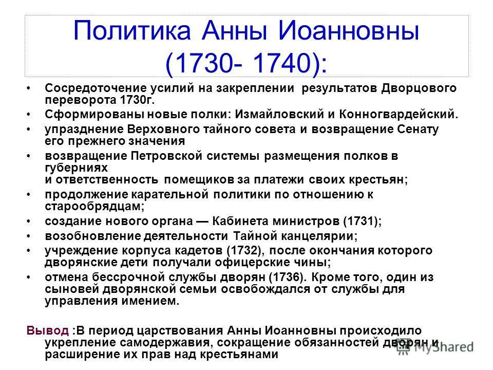 Политика Анны Иоанновны (1730- 1740): Сосредоточение усилий на закреплении результатов Дворцового переворота 1730 г. Сформированы новые полки: Измайловский и Конногвардейский. упразднение Верховного тайного совета и возвращение Сенату его прежнего зн