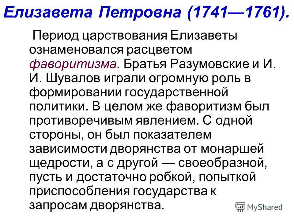 Период царствования Елизаветы ознаменовался расцветом фаворитизма. Братья Разумовские и И. И. Шувалов играли огромную роль в формировании государственной политики. В целом же фаворитизм был противоречивым явлением. С одной стороны, он был показателем