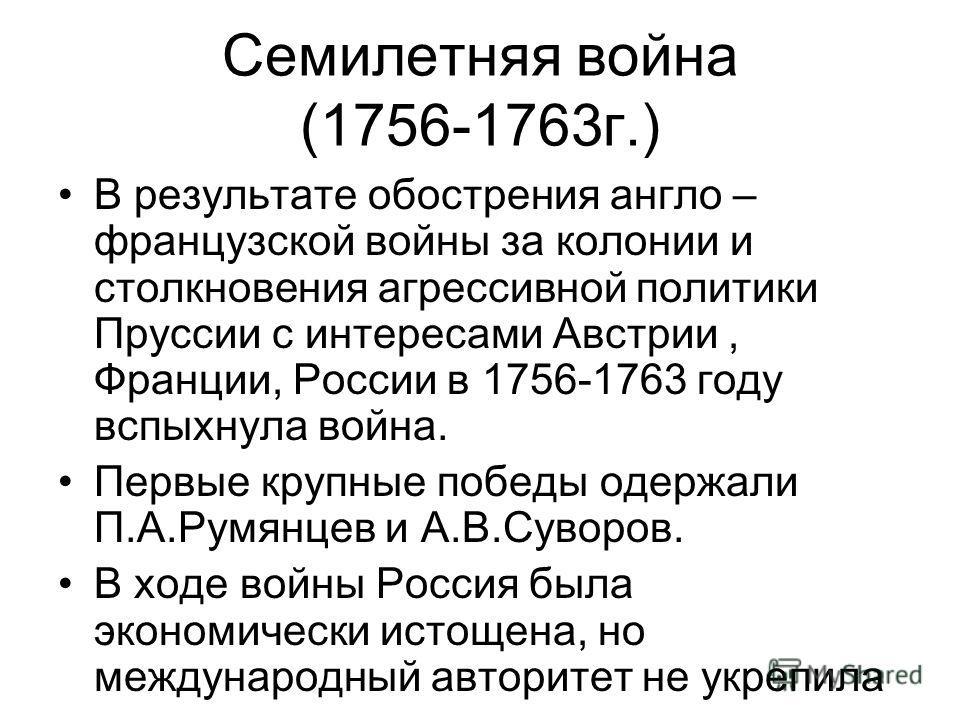 Семилетняя война (1756-1763 г.) В результате обострения англо – французской войны за колонии и столкновения агрессивной политики Пруссии с интересами Австрии, Франции, России в 1756-1763 году вспыхнула война. Первые крупные победы одержали П.А.Румянц