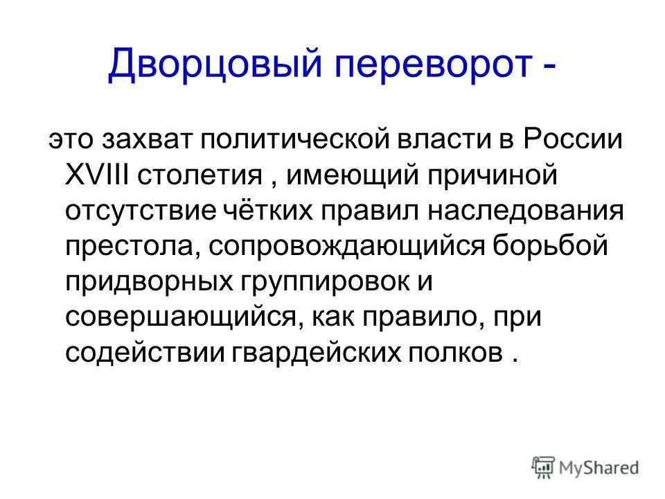 Дворцовый переворот - это захват политической власти в России XVIII столетия, имеющий причиной отсутствие чётких правил наследования престола, сопровождающийся борьбой придворных группировок и совершающийся, как правило, при содействии гвардейских по