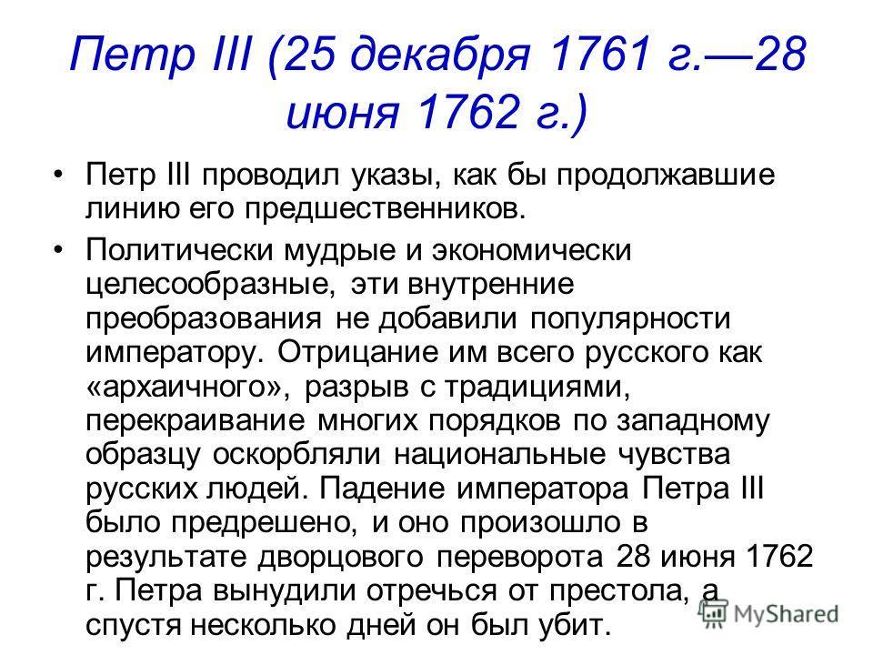Петр III (25 декабря 1761 г.28 июня 1762 г.) Петр III проводил указы, как бы продолжавшие линию его предшественников. Политически мудрые и экономически целесообразные, эти внутренние преобразования не добавили популярности императору. Отрицание им вс