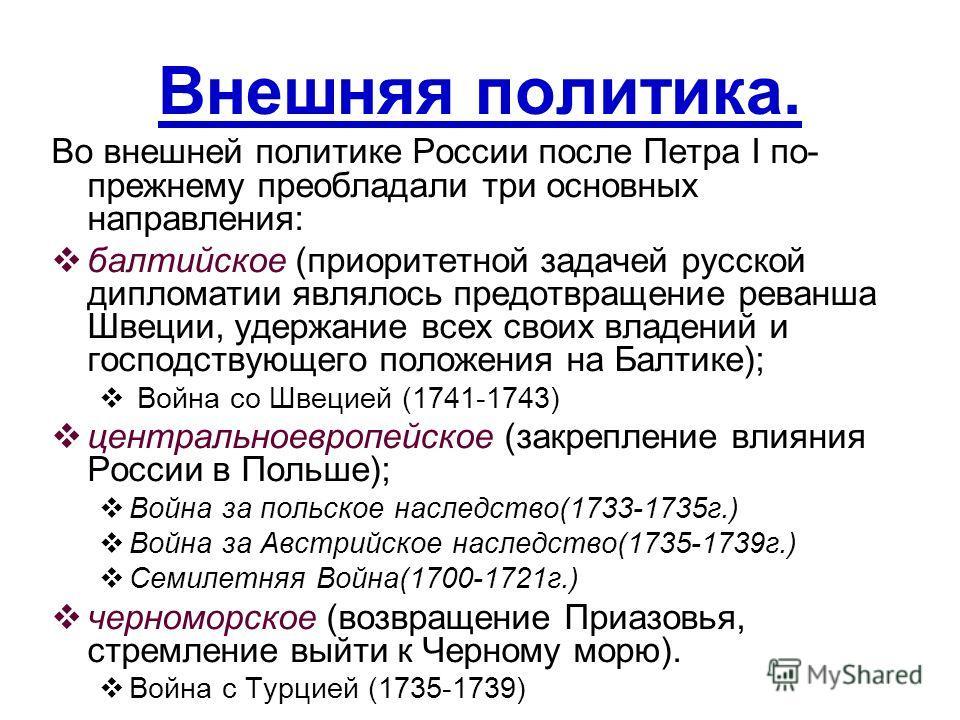 Внешняя политика. Во внешней политике России после Петра I по- прежнему преобладали три основных направления: балтийское (приоритетной задачей русской дипломатии являлось предотвращение реванша Швеции, удержание всех своих владений и господствующего