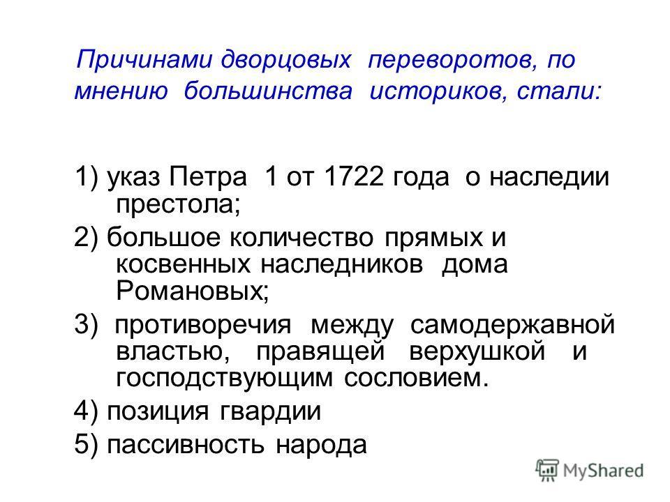 Причинами дворцовых переворотов, по мнению большинства историков, стали: 1) указ Петра 1 от 1722 года о наследии престола; 2) большое количество прямых и косвенных наследников дома Романовых; 3) противоречия между самодержавной властью, правящей верх