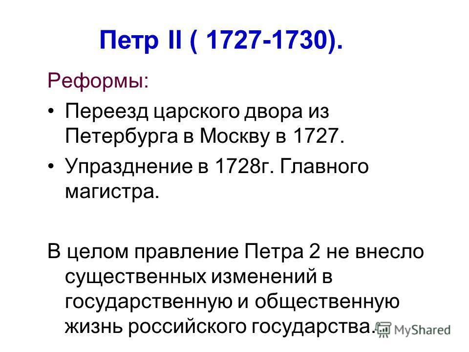 Реформы: Переезд царского двора из Петербурга в Москву в 1727. Упразднение в 1728 г. Главного магистра. В целом правление Петра 2 не внесло существенных изменений в государственную и общественную жизнь российского государства. Петр II ( 1727-1730).