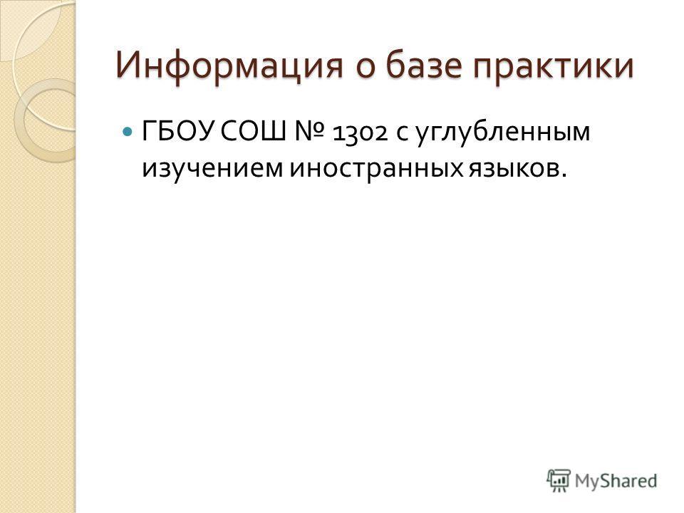 Информация о базе практики ГБОУ СОШ 1302 с углубленным изучением иностранных языков.