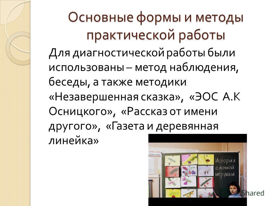 Основные формы и методы практической работы Для диагностической работы были использованы – метод наблюдения, беседы, а также методики « Незавершенная сказка », « ЭОС А. К Осницкого », « Рассказ от имени другого », « Газета и деревянная линейка »