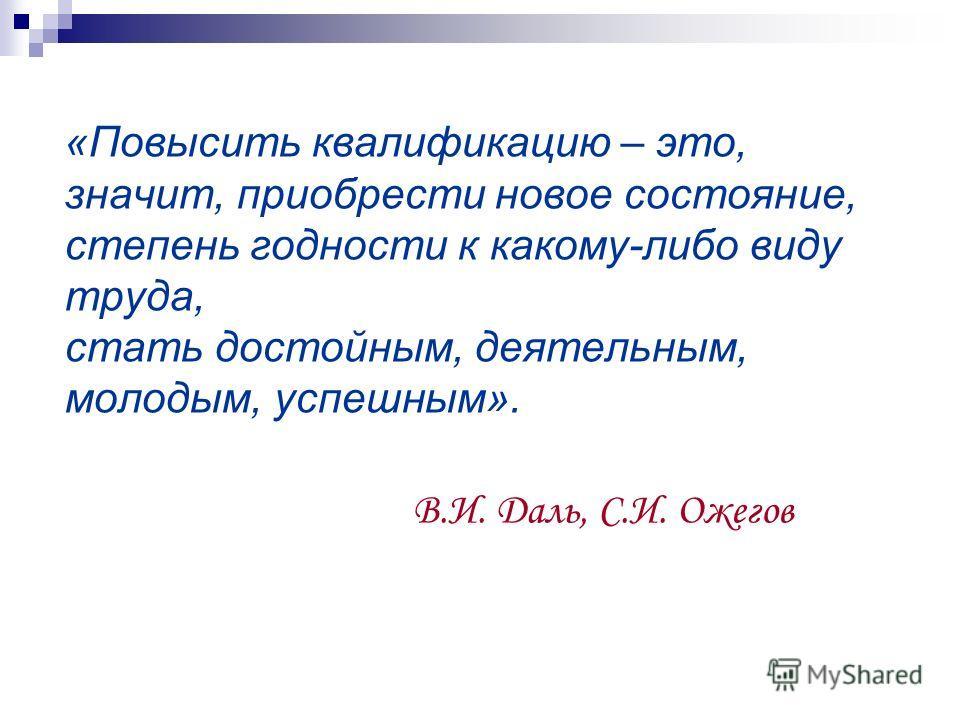 «Повысить квалификацию – это, значит, приобрести новое состояние, степень годности к какому-либо виду труда, стать достойным, деятельным, молодым, успешным». В.И. Даль, С.И. Ожегов