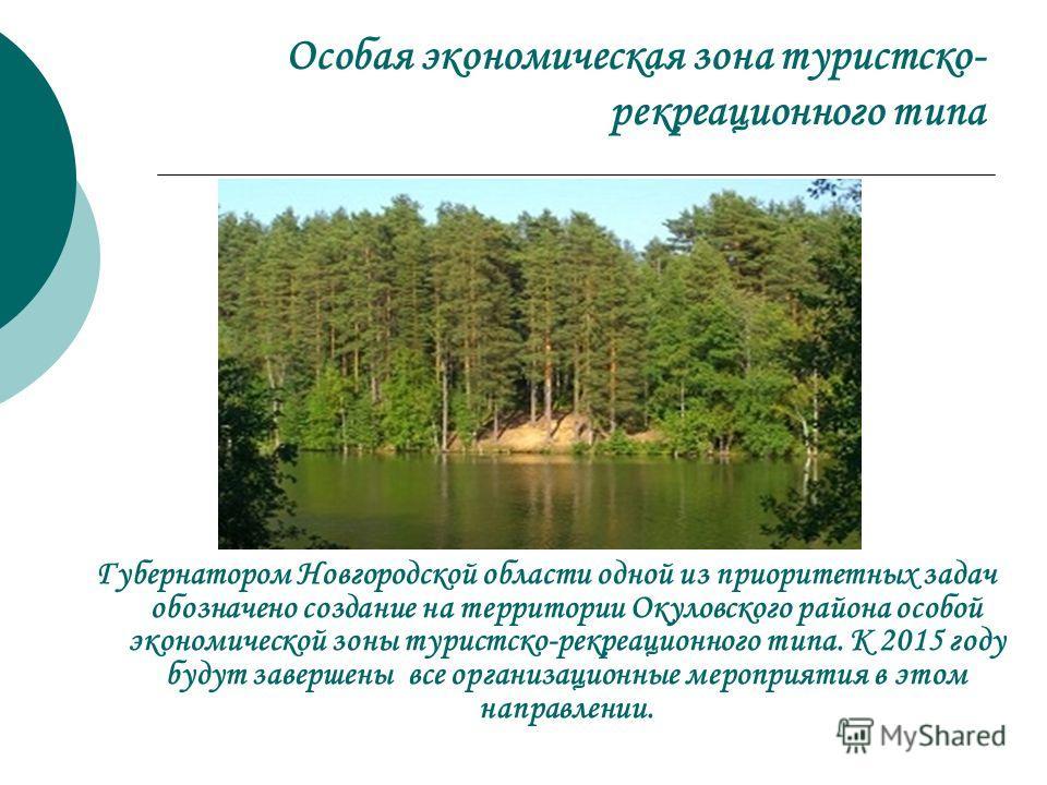 Особая экономическая зона туристско- рекреационного типа Губернатором Новгородской области одной из приоритетных задач обозначено создание на территории Окуловского района особой экономической зоны туристско-рекреационного типа. К 2015 году будут зав