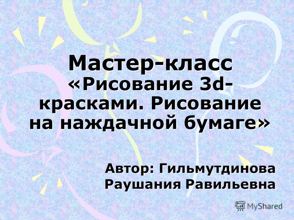 Мастер-класс «Рисование 3d- красками. Рисование на наждачной бумаге» Автор: Гильмутдинова Раушания Равильевна