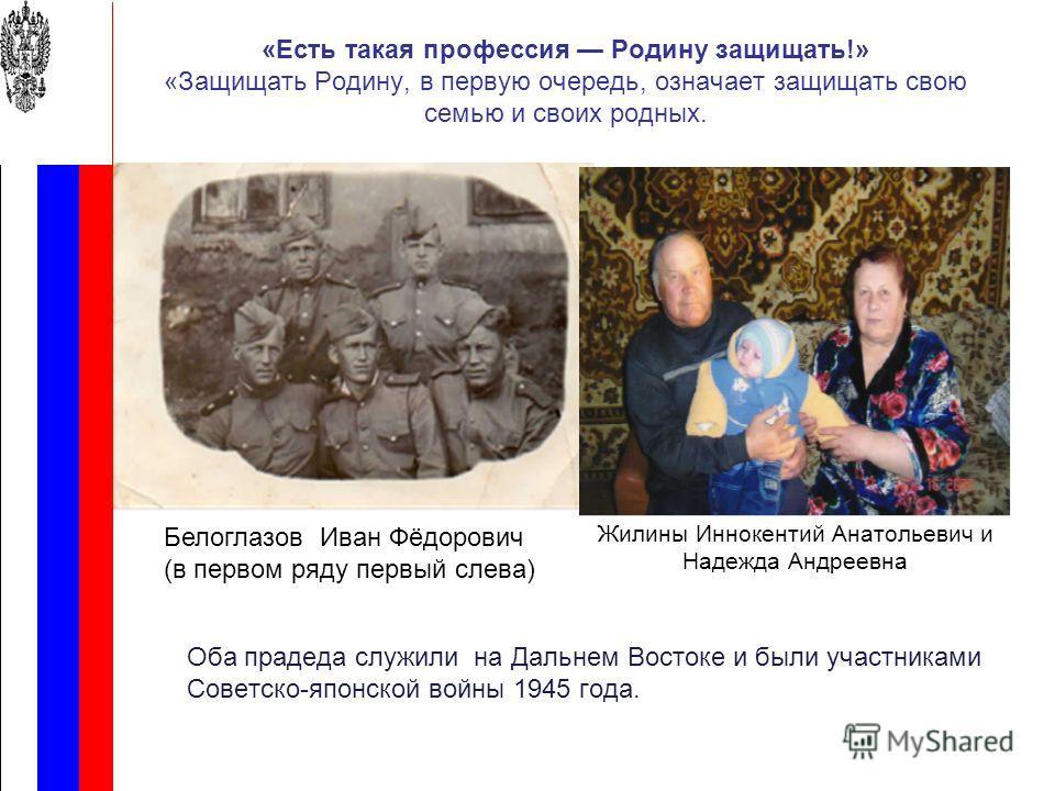 «Есть такая профессия Родину защищать!» «Защищать Родину, в первую очередь, означает защищать свою семью и своих родных. Оба прадеда служили на Дальнем Востоке и были участниками Советско-японской войны 1945 года. Жилины Иннокентий Анатольевич и Наде