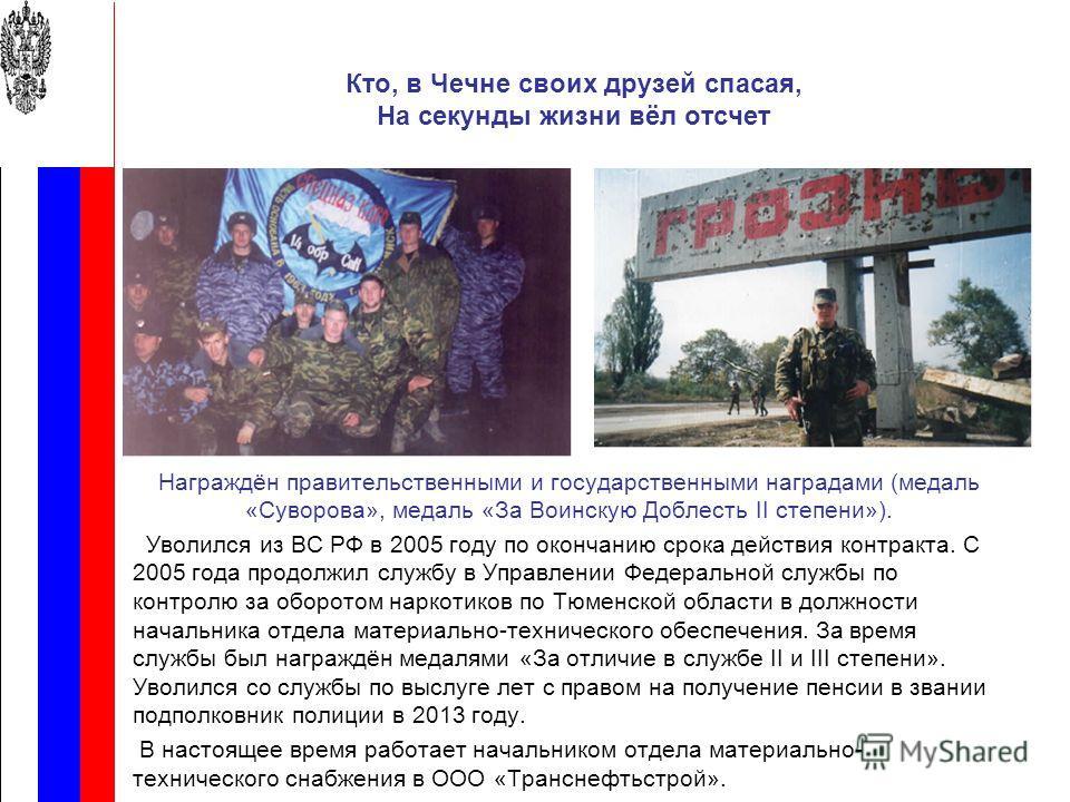 Кто, в Чечне своих друзей спасая, На секунды жизни вёл отсчет Награждён правительственными и государственными наградами (медаль «Суворова», медаль «За Воинскую Доблесть II степени»). Уволился из ВС РФ в 2005 году по окончанию срока действия контракта