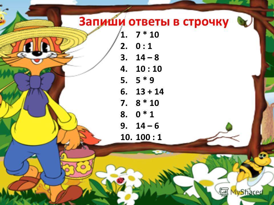 Запиши ответы в строчку 1.7 * 10 2.0 : 1 3.14 – 8 4.10 : 10 5.5 * 9 6.13 + 14 7.8 * 10 8.0 * 1 9.14 – 6 10.100 : 1