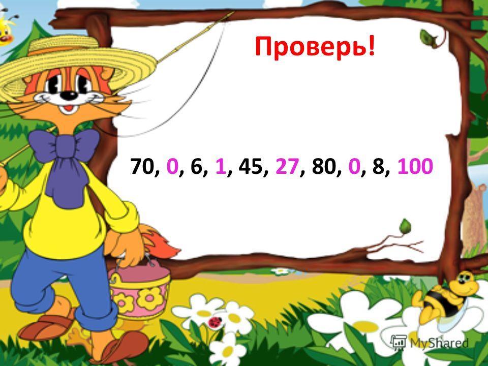 Проверь! 70, 0, 6, 1, 45, 27, 80, 0, 8, 100