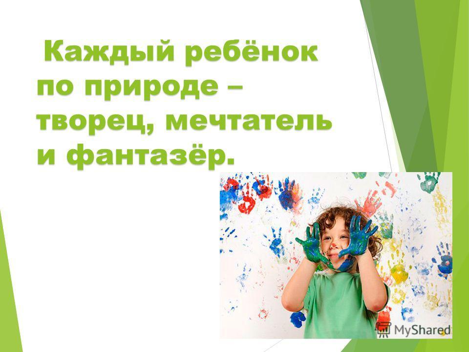 Каждый ребёнок по природе – творец, мечтатель и фантазёр.