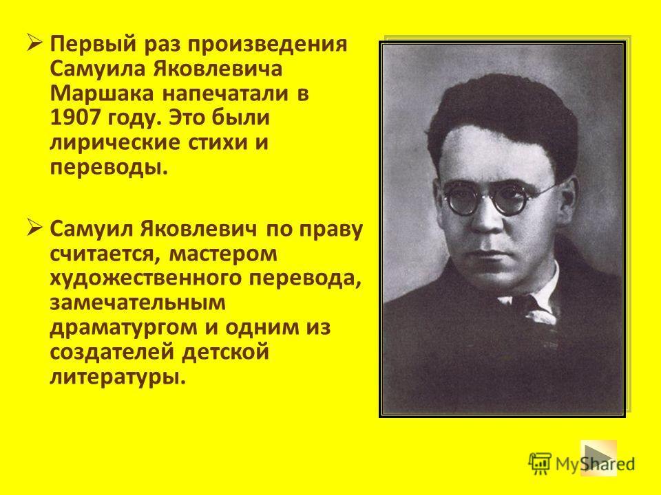 Первый раз произведения Самуила Яковлевича Маршака напечатали в 1907 году. Это были лирические стихи и переводы. Самуил Яковлевич по праву считается, мастером художественного перевода, замечательным драматургом и одним из создателей детской литератур