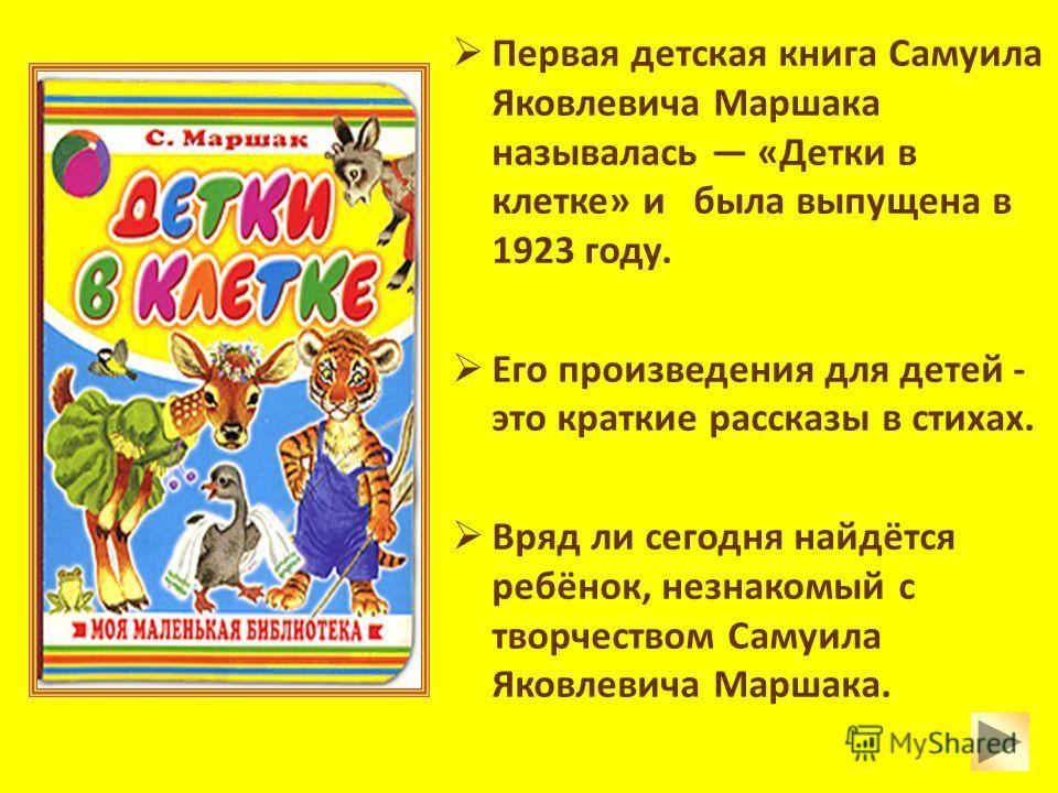 Первая детская книга Самуила Яковлевича Маршака называлась «Детки в клетке» и была выпущена в 1923 году. Его произведения для детей - это краткие рассказы в стихах. Вряд ли сегодня найдётся ребёнок, незнакомый с творчеством Самуила Яковлевича Маршака