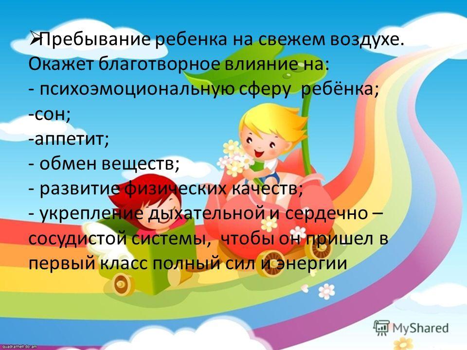 Пребывание ребенка на свежем воздухе. Окажет благотворное влияние на: - психоэмоциональную сферу ребёнка; -сон; -аппетит; - обмен веществ; - развитие физических качеств; - укрепление дыхательной и сердечно – сосудистой системы, чтобы он пришел в перв