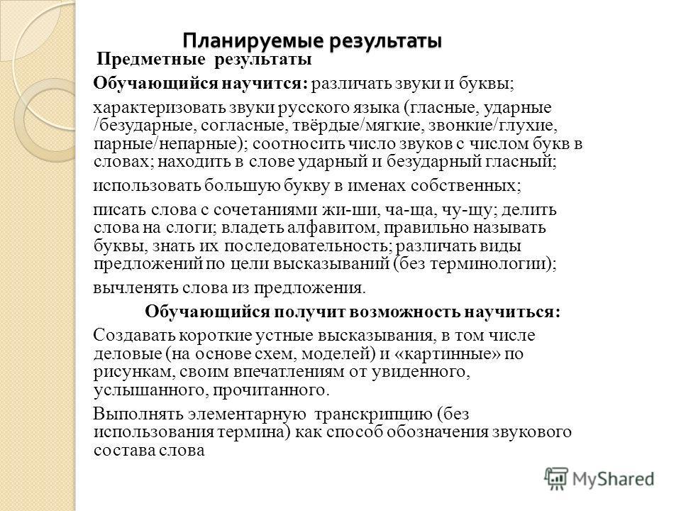 Планируемые результаты Предметные результаты Обучающийся научится: различать звуки и буквы; характеризовать звуки русского языка (гласные, ударные /безударные, согласные, твёрдые/мягкие, звонкие/глухие, парные/непарные); соотносить число звуков с чис