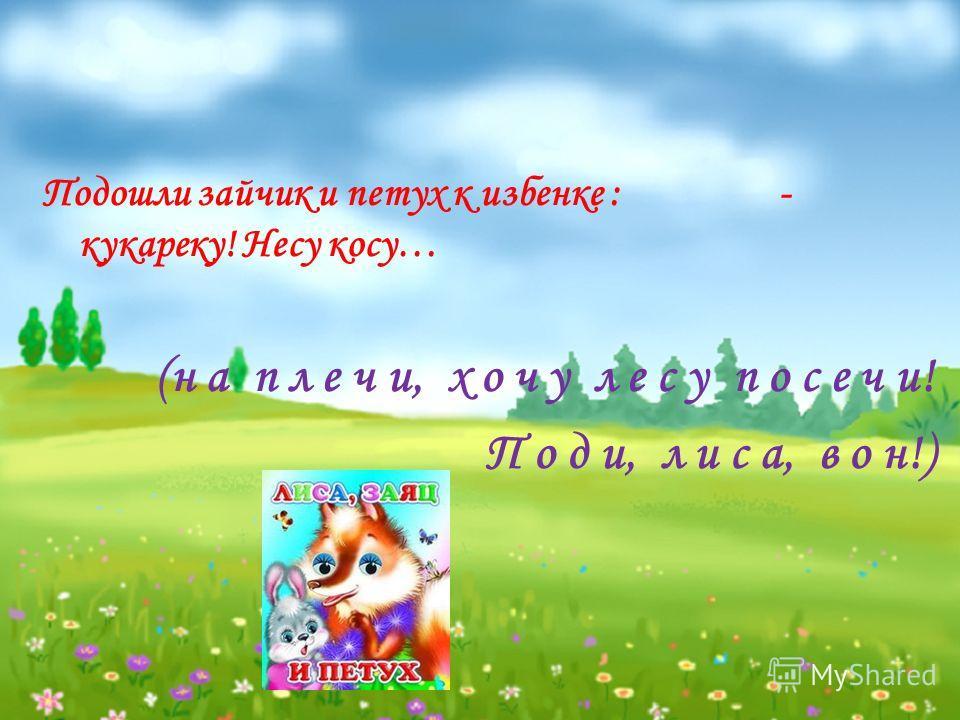 Подошли зайчик и петух к избенке : - кукареку! Несу косу… (н а п л е ч и, х о ч у л е с у п о с е ч и! П о д и, л и с а, в о н!)