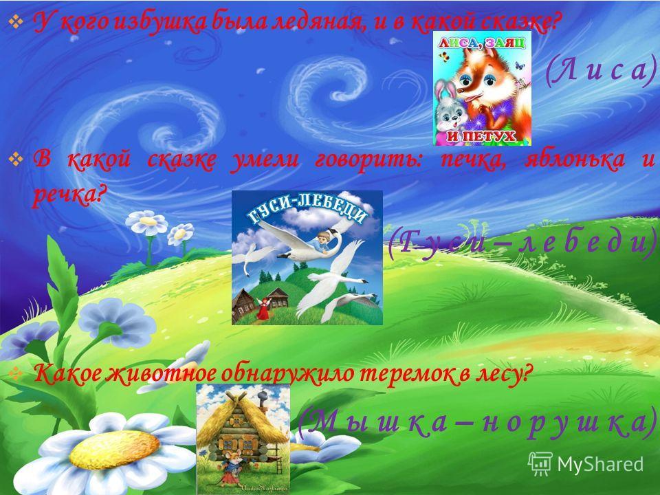 У кого избушка была ледяная, и в какой сказке? (Л и с а) В какой сказке умели говорить: печка, яблонька и речка? (Г у с и – л е б е д и) Какое животное обнаружило теремок в лесу? (М ы ш к а – н о р у ш к а)
