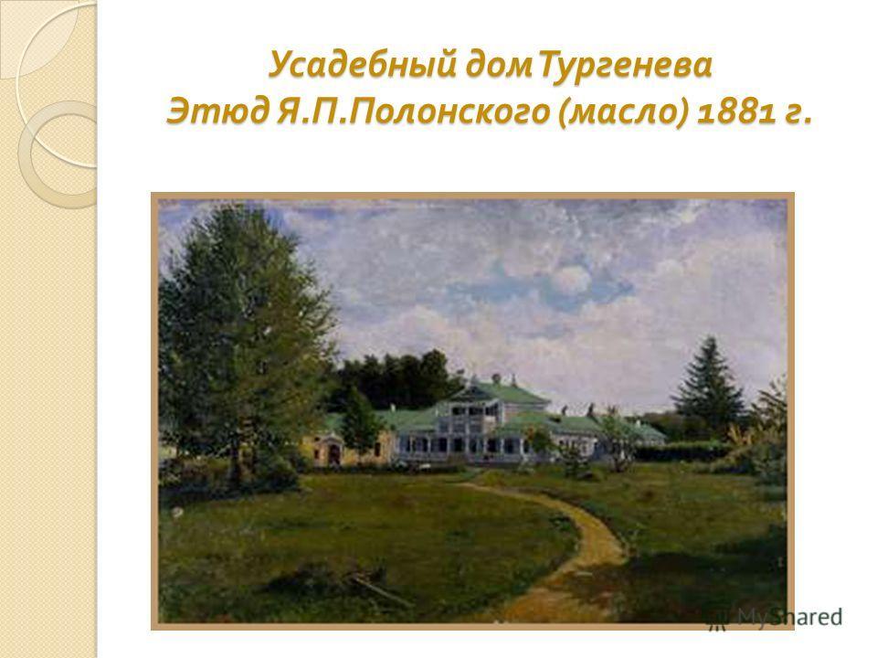 Усадебный дом Тургенева Этюд Я. П. Полонского ( масло ) 1881 г.