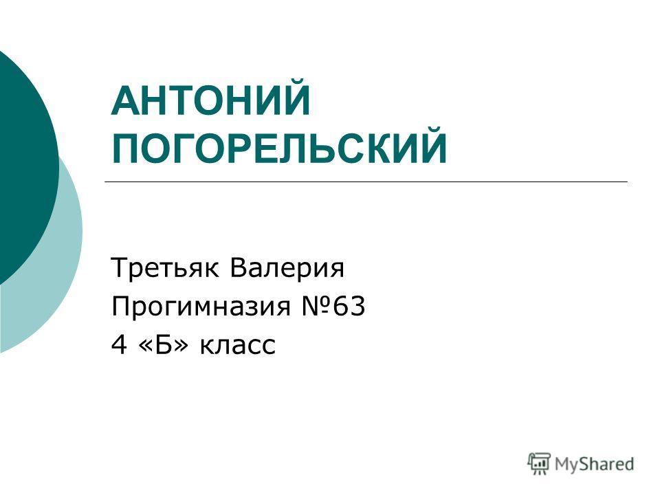 АНТОНИЙ ПОГОРЕЛЬСКИЙ Третьяк Валерия Прогимназия 63 4 «Б» класс