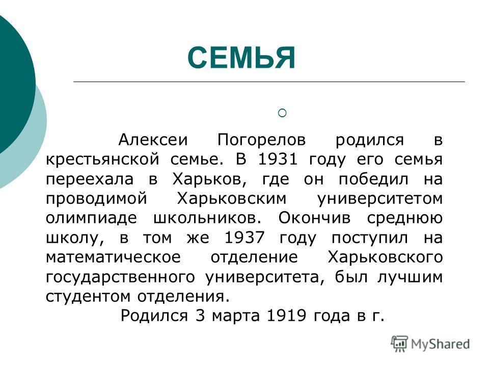 СЕМЬЯ Алексеи Погорелов родился в крестьянской семье. В 1931 году его семья переехала в Харьков, где он победил на проводимой Харьковским университетом олимпиаде школьников. Окончив среднюю школу, в том же 1937 году поступил на математическое отделен