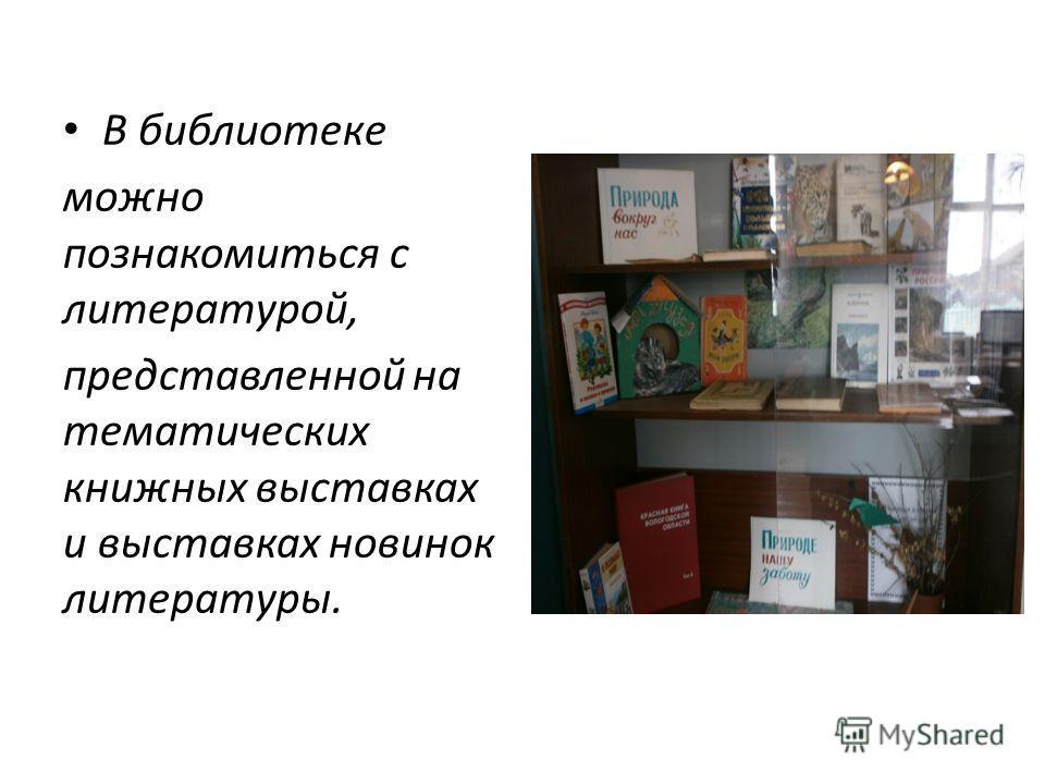 В библиотеке можно познакомиться с литературой, представленной на тематических книжных выставках и выставках новинок литературы.