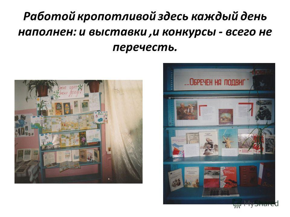 Работой кропотливой здесь каждый день наполнен: и выставки,и конкурсы - всего не перечесть.