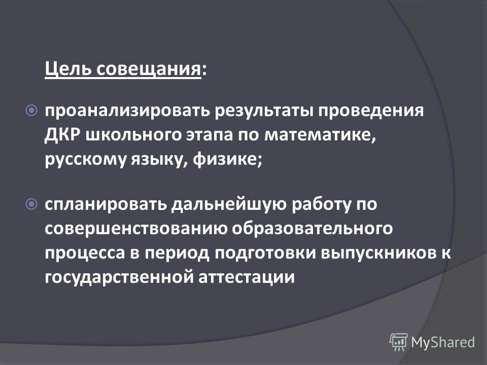 Цель совещания: проанализировать результаты проведения ДКР школьного этапа по математике, русскому языку, физике; спланировать дальнейшую работу по совершенствованию образовательного процесса в период подготовки выпускников к государственной аттестац