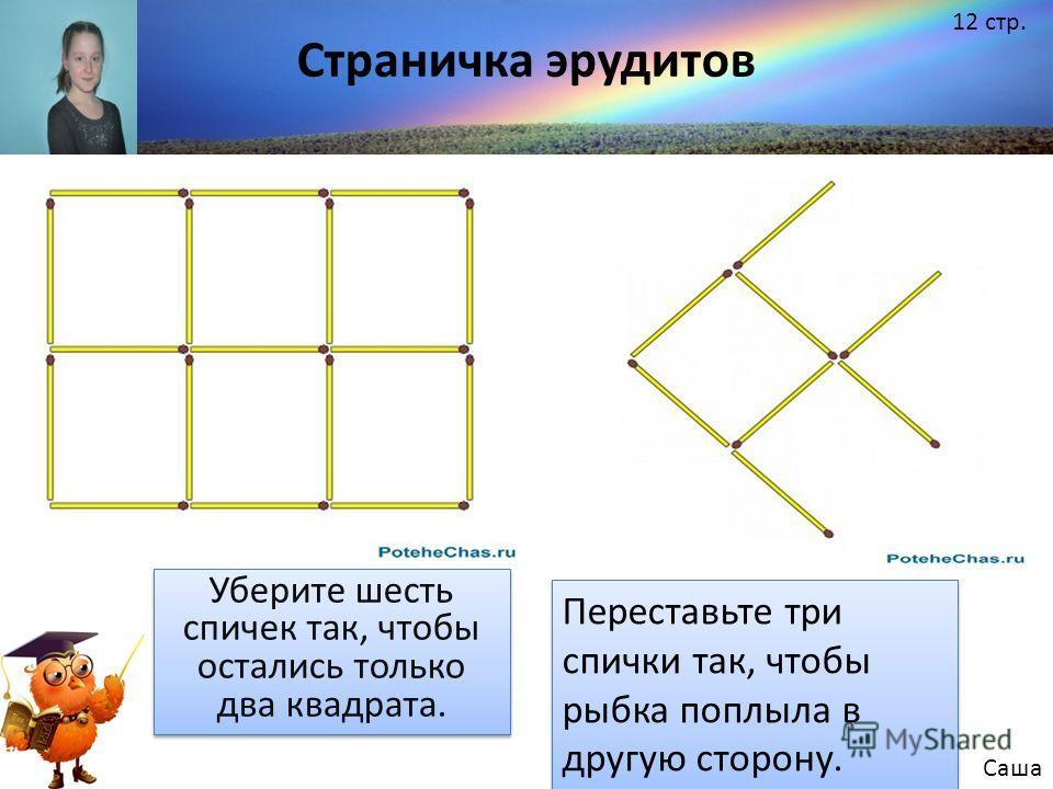 Уберите шесть спичек так, чтобы остались только два квадрата. Переставьте три спички так, чтобы рыбка поплыла в другую сторону. Саша Страничка эрудитов 12 стр.