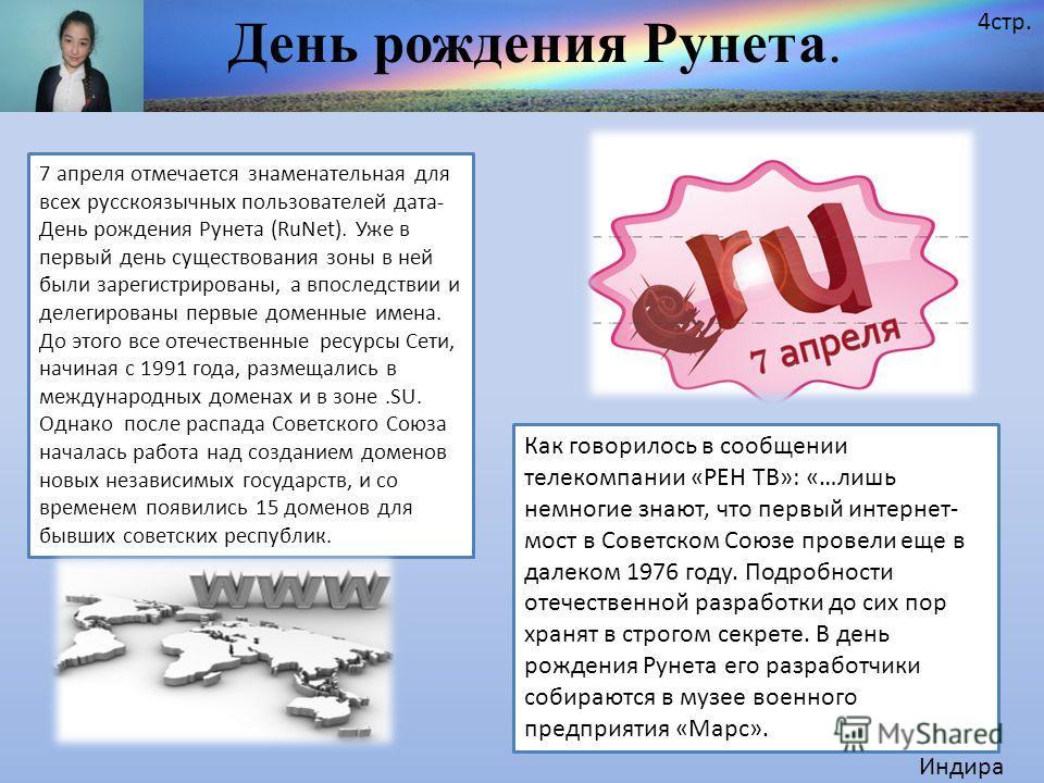 День рождения Рунета. Индира 4 стр. 7 апреля отмечается знаменательная для всех русскоязычных пользователей дата- День рождения Рунета (RuNet). Уже в первый день существования зоны в ней были зарегистрированы, а впоследствии и делегированы первые дом