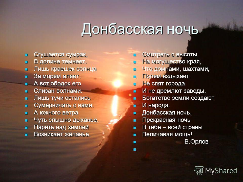 Донбасская ночь Донбасская ночь Сгущается сумрак, Сгущается сумрак, В долине темнеет. В долине темнеет. Лишь краешек солнца Лишь краешек солнца За морем алеет. За морем алеет. А вот ободок его А вот ободок его Слизан волнами. Слизан волнами. Лишь туч