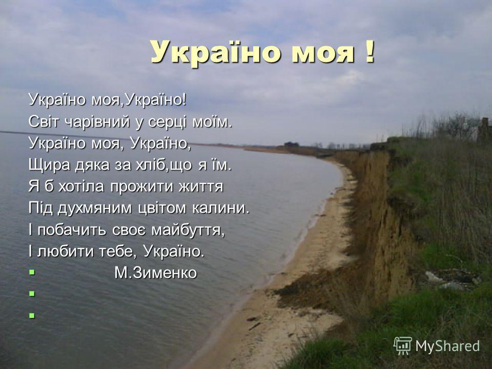 Україно моя ! Україно моя ! Україно моя,Україно! Світ чарівний у серці моїм. Україно моя, Україно, Щира дяка за хліб,що я їм. Я б хотіла прожити життя Під духмяним цвітом калини. І побачить своє майбуття, І любити тебе, Україно. М.Зименко М.Зименко