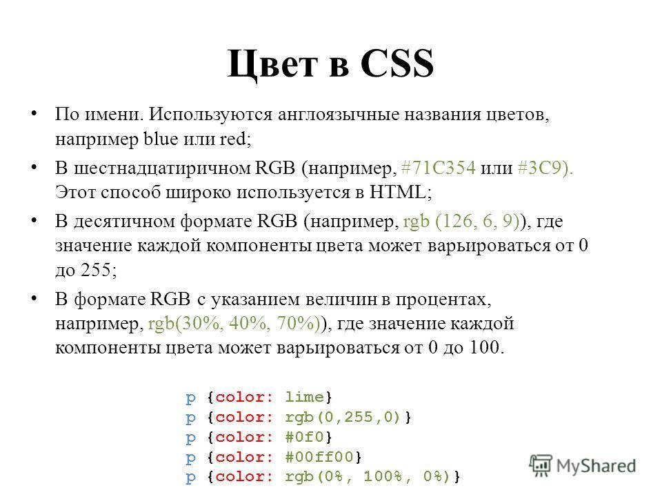 Цвет в CSS По имени. Используются англоязычные названия цветов, например blue или red; В шестнадцатиричном RGB (например, #71C354 или #3C9). Этот способ широко используется в HTML; В десятичном формате RGB (например, rgb (126, 6, 9)), где значение ка
