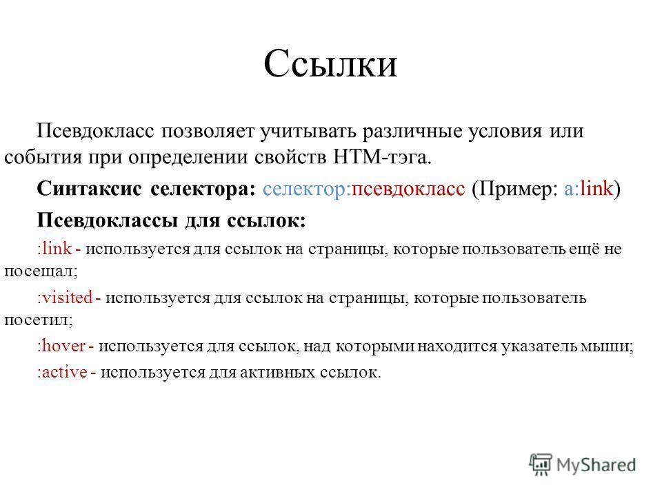 Ссылки Псевдокласс позволяет учитывать различные условия или события при определении свойств HTM-тэга. Синтаксис селектора: селектор:псевдокласс (Пример: a:link) Псевдоклассы для ссылок: :link - используется для ссылок на страницы, которые пользовате