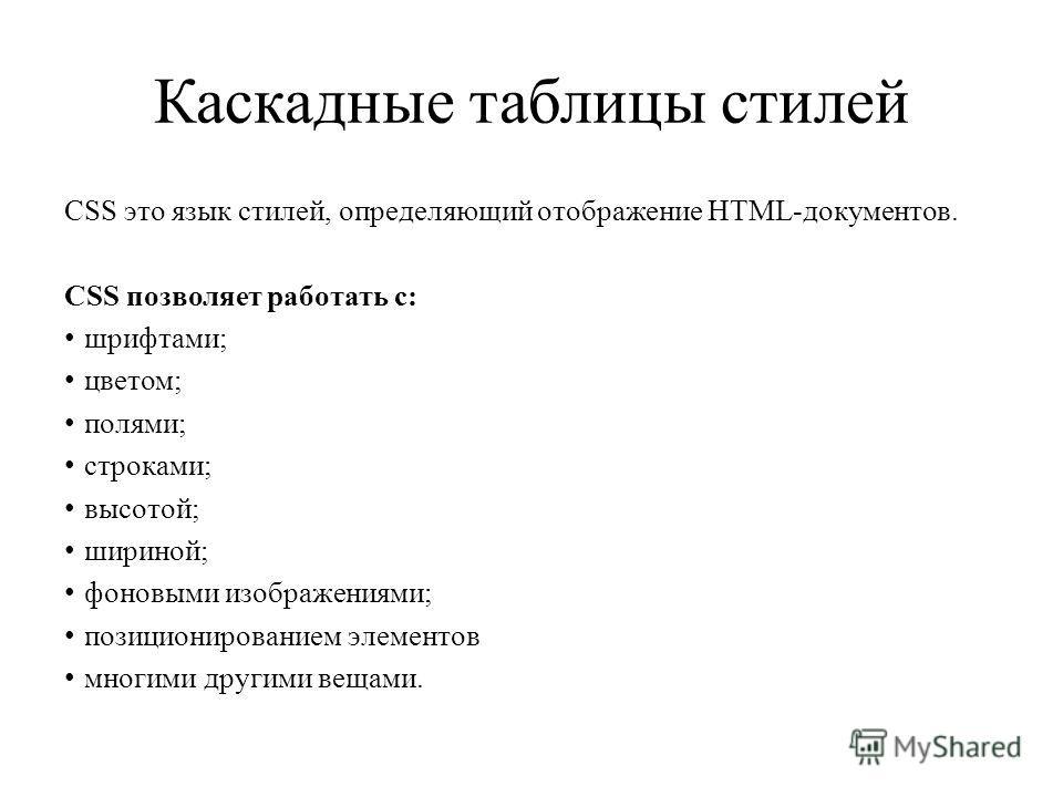 CSS это язык стилей, определяющий отображение HTML-документов. CSS позволяет работать с: шрифтами; цветом; полями; строками; высотой; шириной; фоновыми изображениями; позиционированием элементов многими другими вещами.