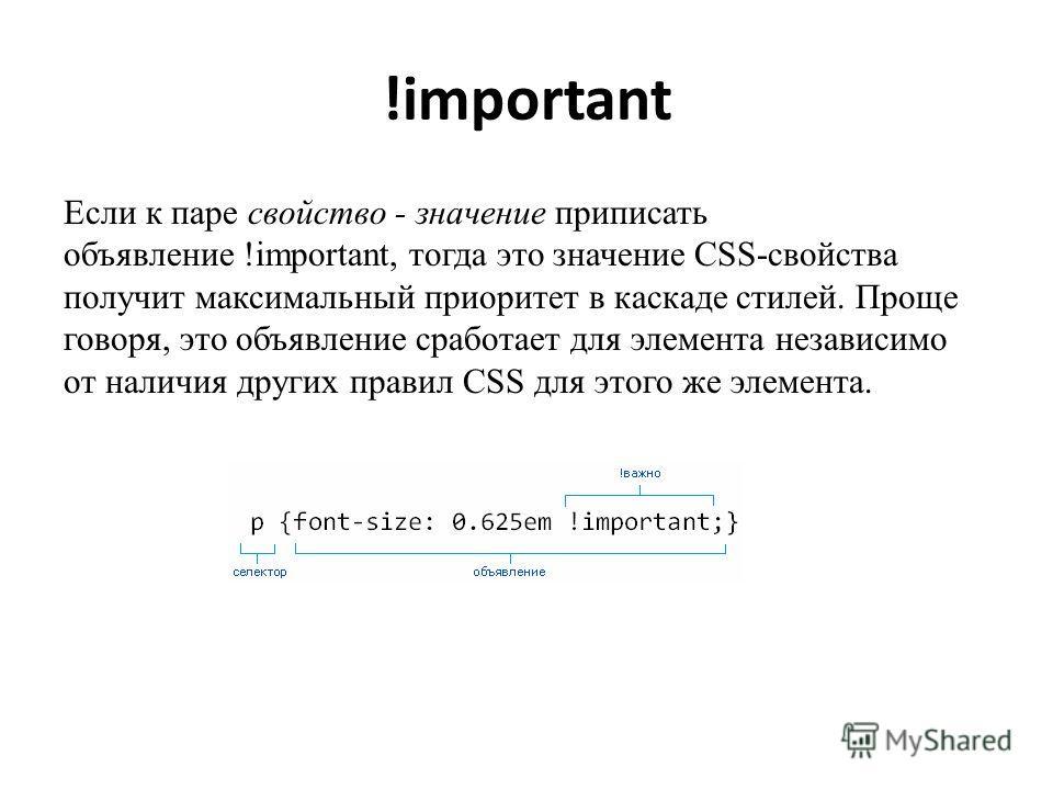 !important Если к паре свойство - значение приписать объявление !important, тогда это значение CSS-свойства получит максимальный приоритет в каскаде стилей. Проще говоря, это объявление сработает для элемента независимо от наличия других правил CSS д