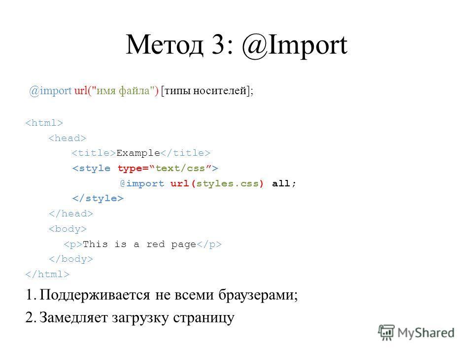 Метод 3: @Import Example @import url(styles.css) all; This is a red page 1. Поддерживается не всеми браузерами; 2. Замедляет загрузку страницу @import url(имя файла) [типы носителей];