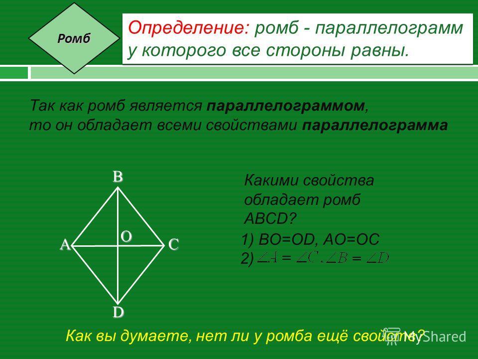Определение: ромб - параллелограмм у которого все стороны равны. Определение: ромб - параллелограмм у которого все стороны равны. Так как ромб является параллелограммом, то он обладает всеми свойствами параллелограмма A B C D O Какими свойства облада