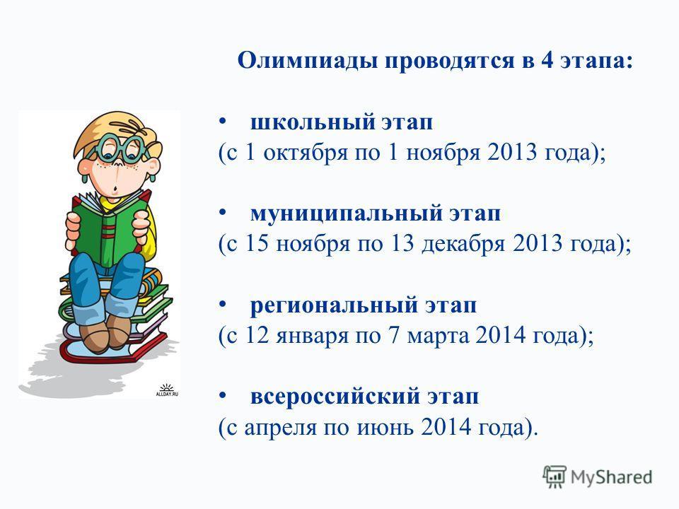 Олимпиады проводятся в 4 этапа: школьный этап (с 1 октября по 1 ноября 2013 года); муниципальный этап (с 15 ноября по 13 декабря 2013 года); региональный этап (с 12 января по 7 марта 2014 года); всероссийский этап (с апреля по июнь 2014 года).