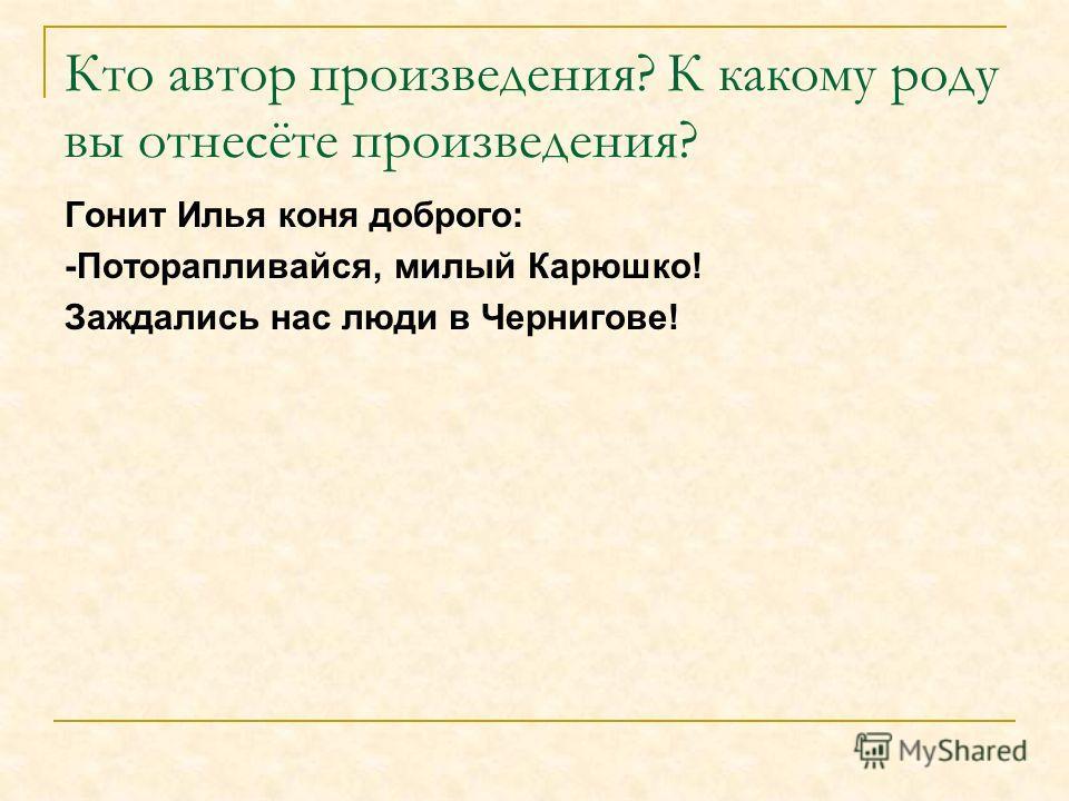 Кто автор произведения? К какому роду вы отнесёте произведения? Гонит Илья коня доброго: -Поторапливайся, милый Карюшко! Заждались нас люди в Чернигове!