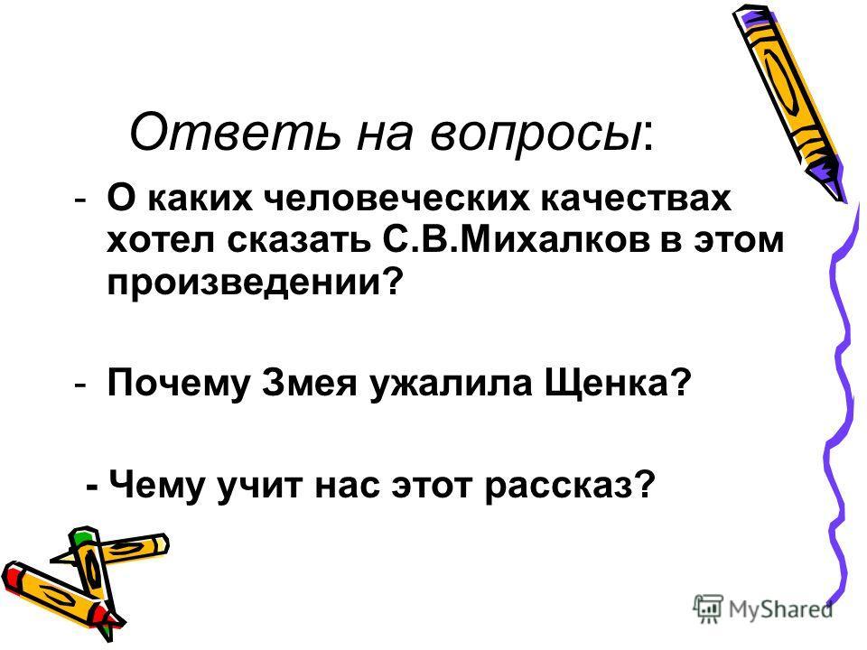 Ответь на вопросы: -О каких человеческих качествах хотел сказать С.В.Михалков в этом произведении? -Почему Змея ужалила Щенка? - Чему учит нас этот рассказ?