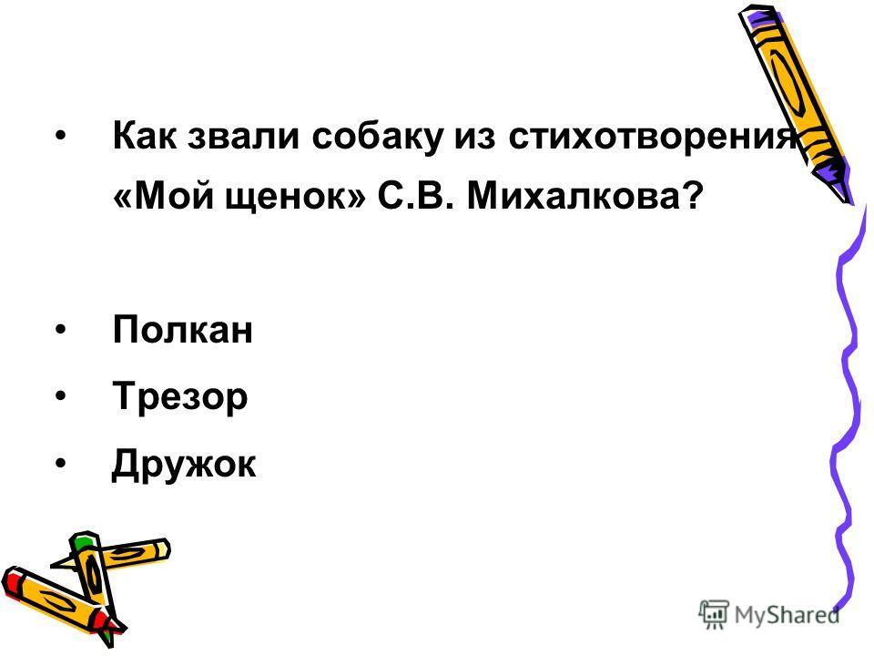 Как звали собаку из стихотворения «Мой щенок» С.В. Михалкова? Полкан Трезор Дружок