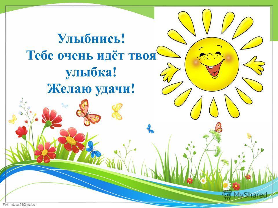 FokinaLida.75@mail.ru Улыбнись! Тебе очень идёт твоя улыбка! Желаю удачи!